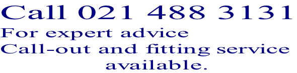 Call 021 488 3131 For expert advice  Call-out and fitting service                 available.